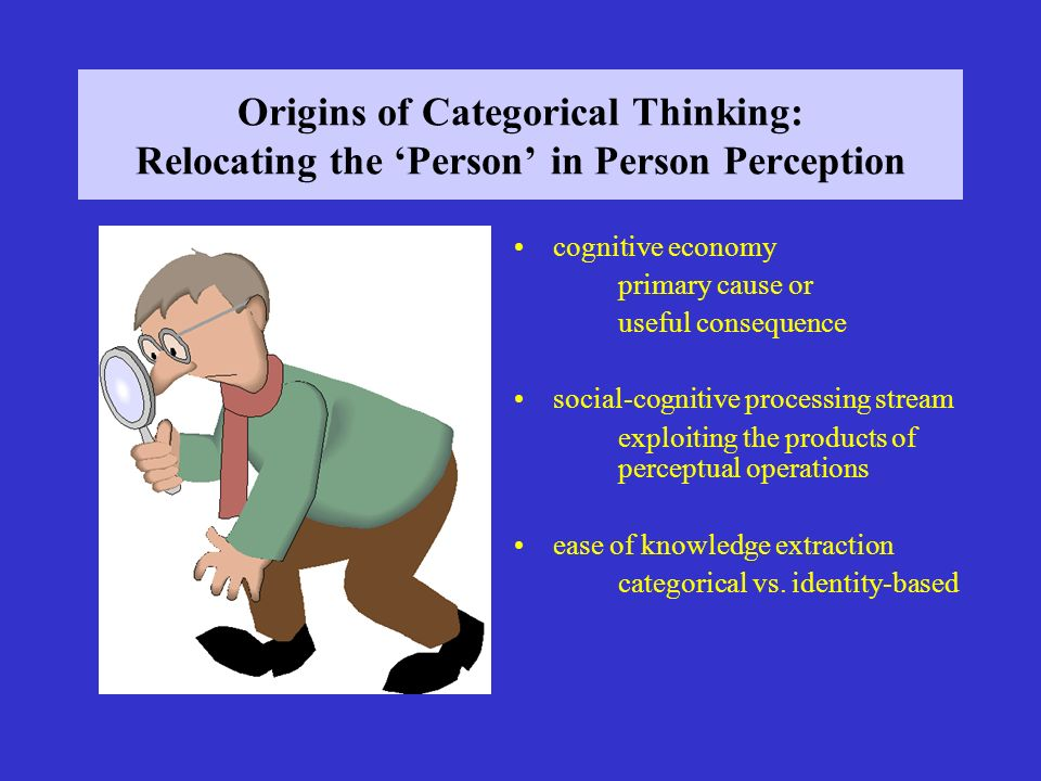 Origins of Categorical Thinking: Relocating the Person in Person Perception cognitive economy primary cause or useful consequence social-cognitive processing stream exploiting the products of perceptual operations ease of knowledge extraction categorical vs.
