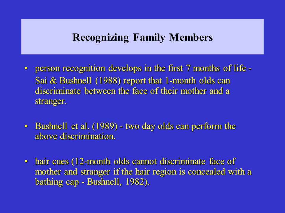 Recognizing Family Members person recognition develops in the first 7 months of life -person recognition develops in the first 7 months of life - Sai & Bushnell (1988) report that 1-month olds can discriminate between the face of their mother and a stranger.