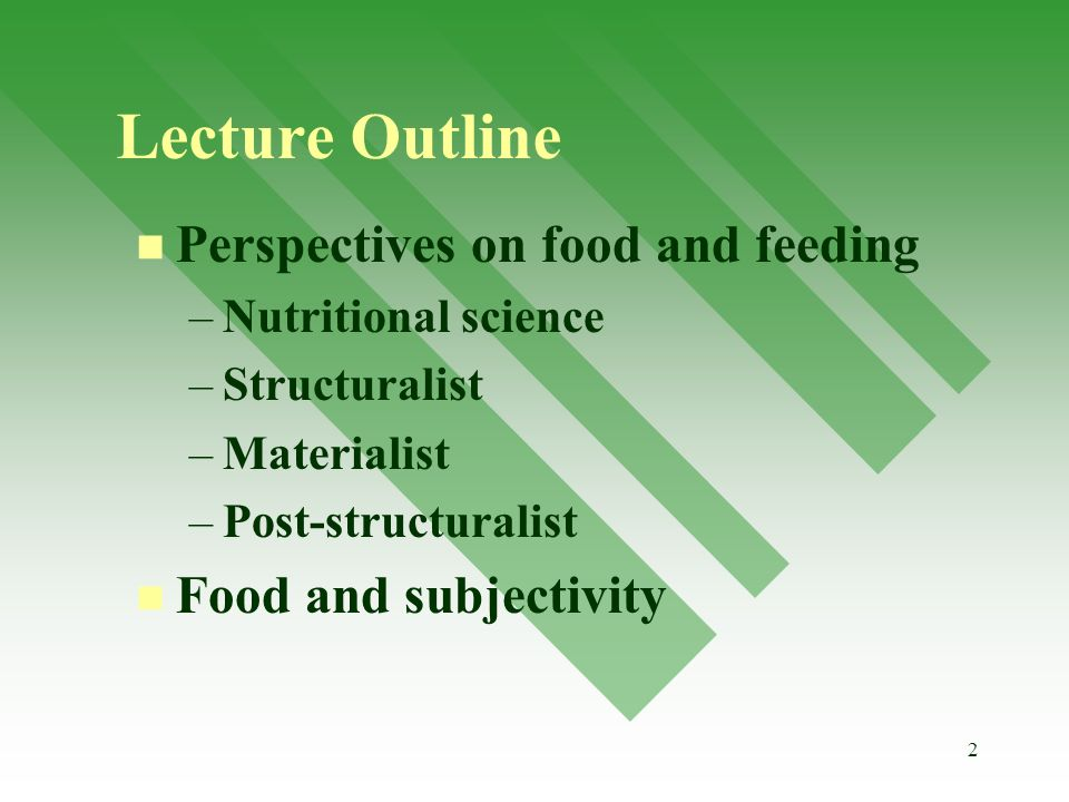 2 Lecture Outline Perspectives on food and feeding – –Nutritional science – –Structuralist – –Materialist – –Post-structuralist Food and subjectivity
