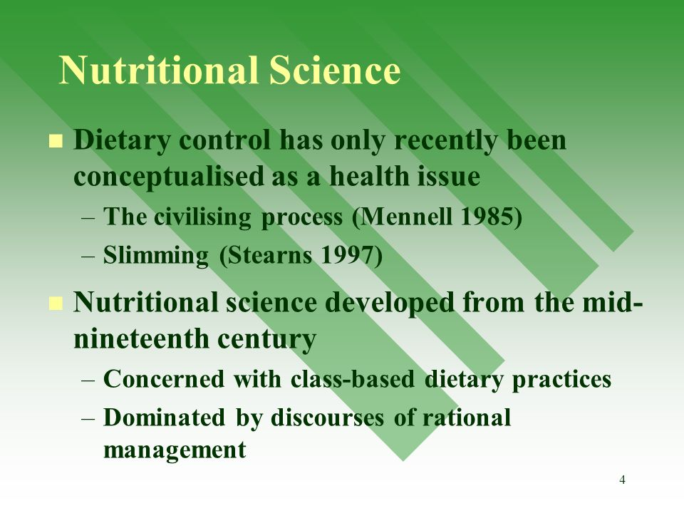 4 Nutritional Science Dietary control has only recently been conceptualised as a health issue – –The civilising process (Mennell 1985) – –Slimming (Stearns 1997) Nutritional science developed from the mid- nineteenth century – –Concerned with class-based dietary practices – –Dominated by discourses of rational management