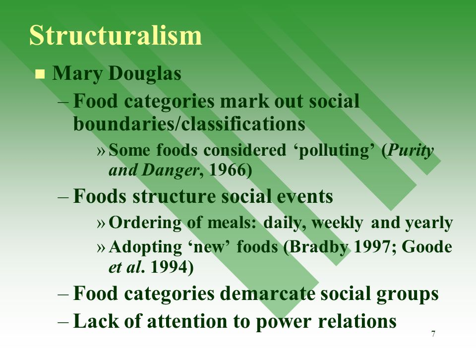 7 Structuralism Mary Douglas – –Food categories mark out social boundaries/classifications » »Some foods considered polluting (Purity and Danger, 1966) – –Foods structure social events » »Ordering of meals: daily, weekly and yearly » »Adopting new foods (Bradby 1997; Goode et al.