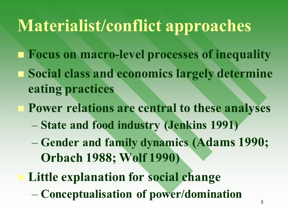 8 Materialist/conflict approaches Focus on macro-level processes of inequality Social class and economics largely determine eating practices Power relations are central to these analyses – –State and food industry (Jenkins 1991) – –Gender and family dynamics (Adams 1990; Orbach 1988; Wolf 1990) Little explanation for social change – –Conceptualisation of power/domination