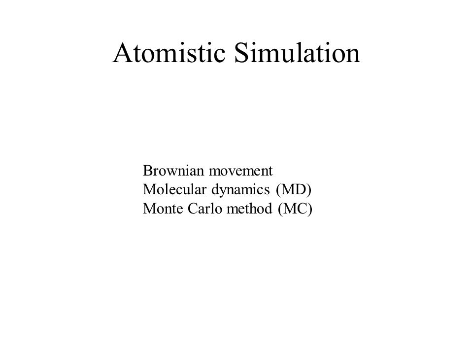 Atomistic Simulation Brownian movement Molecular dynamics (MD) Monte Carlo method (MC)