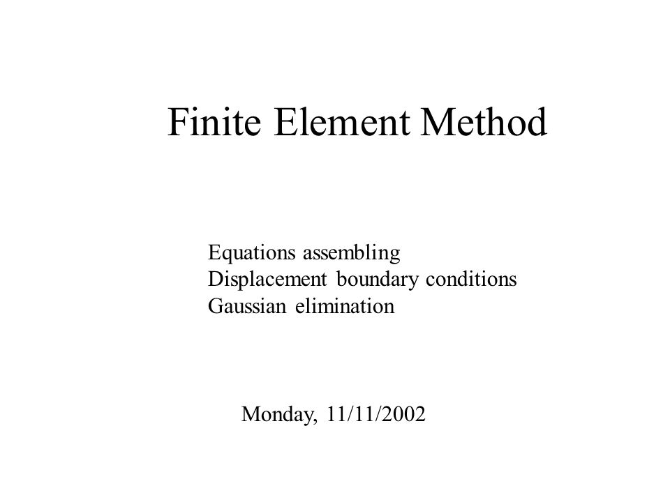 Finite Element Method Monday, 11/11/2002 Equations assembling Displacement boundary conditions Gaussian elimination