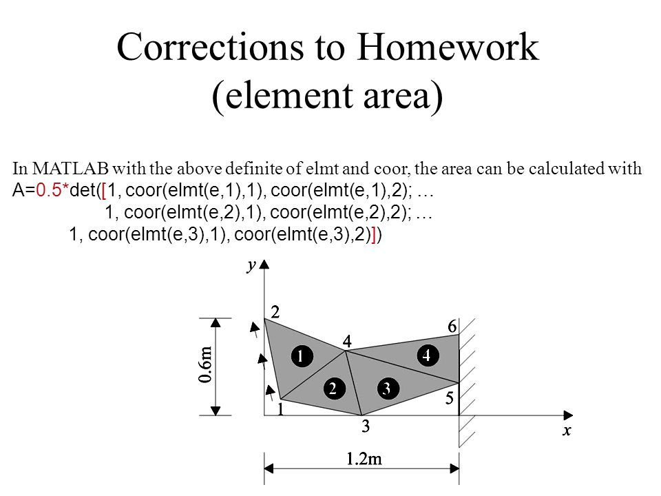 Corrections to Homework (element area) In MATLAB with the above definite of elmt and coor, the area can be calculated with A=0.5*det([1, coor(elmt(e,1),1), coor(elmt(e,1),2); … 1, coor(elmt(e,2),1), coor(elmt(e,2),2); … 1, coor(elmt(e,3),1), coor(elmt(e,3),2)])