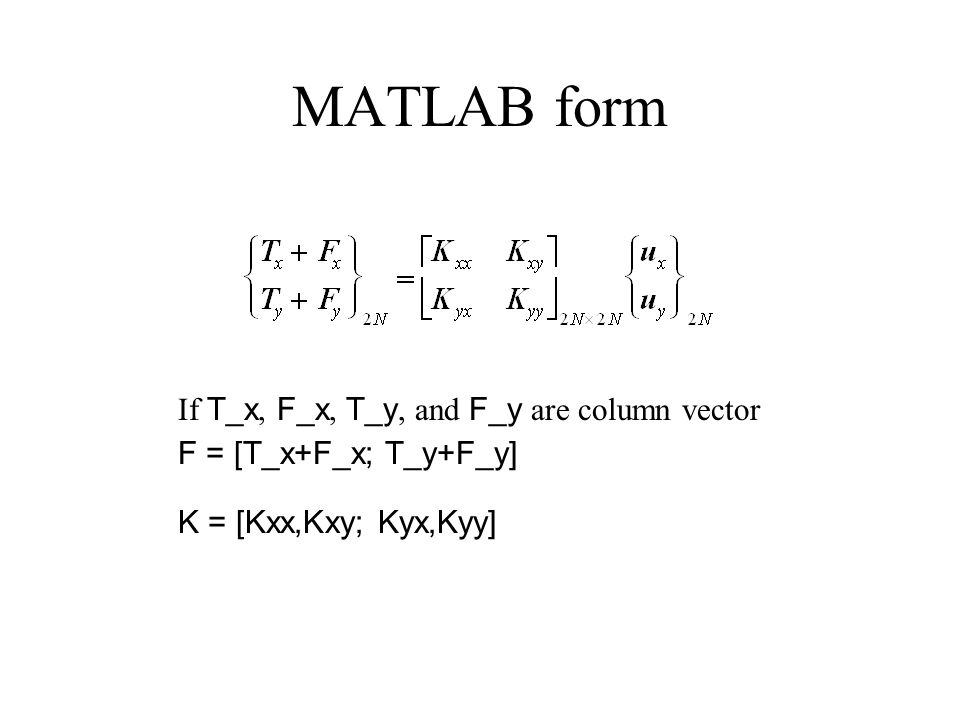 MATLAB form F = [T_x+F_x; T_y+F_y] K = [Kxx,Kxy; Kyx,Kyy] If T_x, F_x, T_y, and F_y are column vector