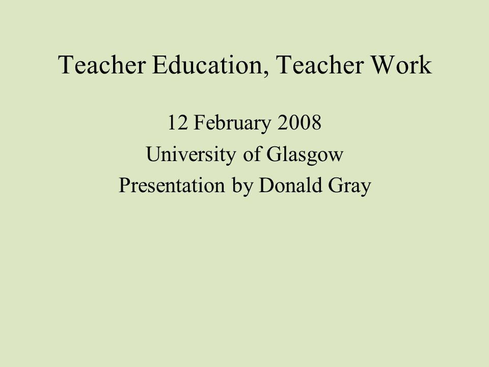 Teacher Education, Teacher Work 12 February 2008 University of Glasgow Presentation by Donald Gray