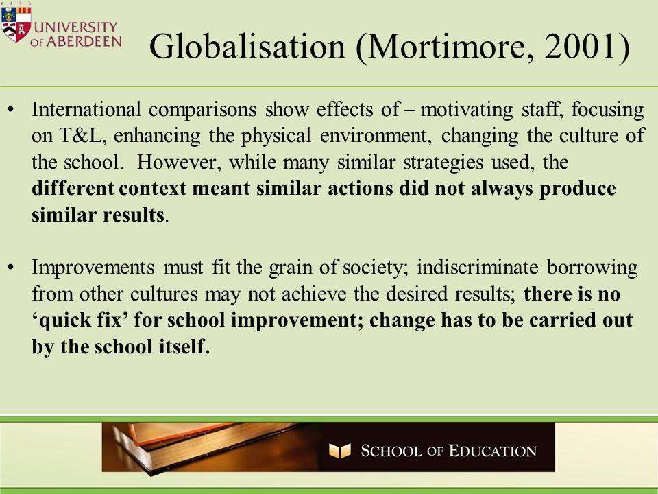 Globalisation (Mortimore, 2001) International comparisons show effects of – motivating staff, focusing on T&L, enhancing the physical environment, changing the culture of the school.