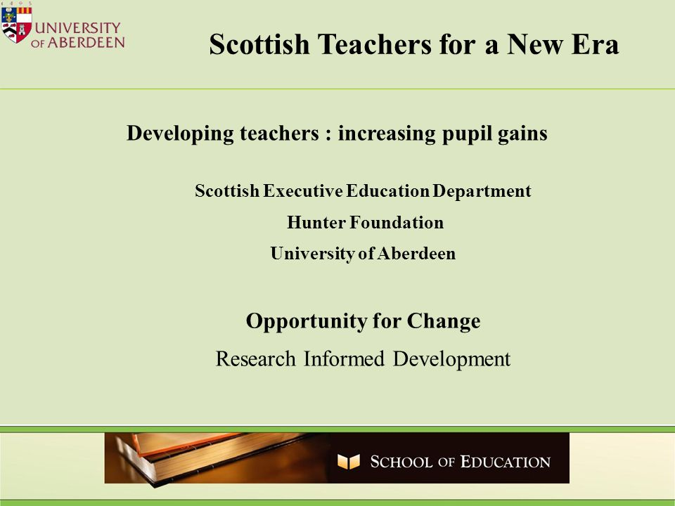 Scottish Teachers for a New Era Scottish Executive Education Department Hunter Foundation University of Aberdeen Opportunity for Change Research Informed Development Developing teachers : increasing pupil gains