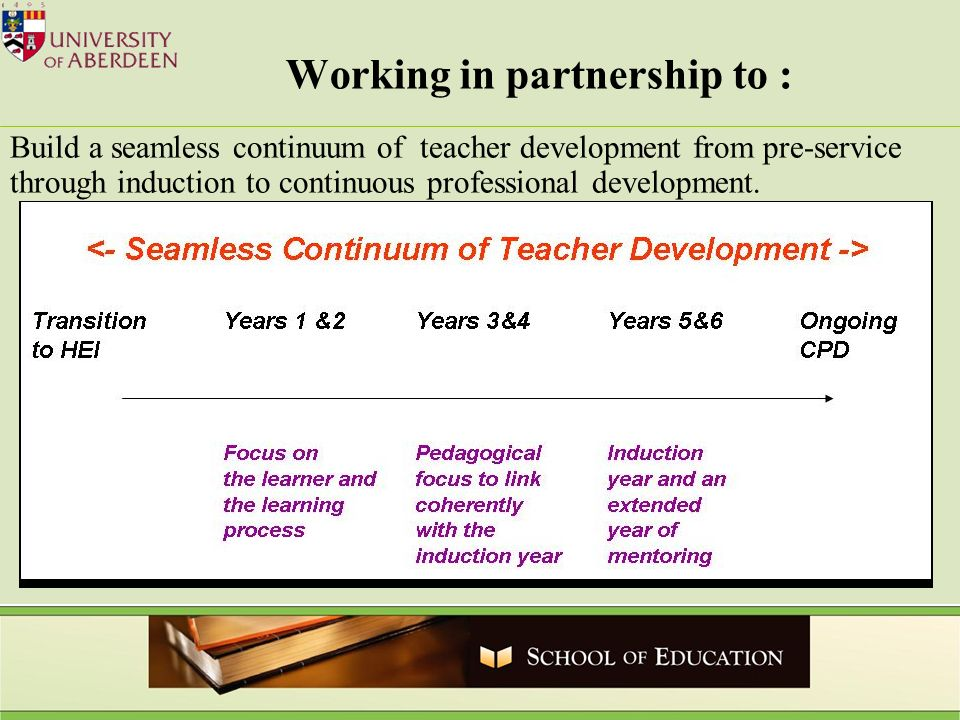 Working in partnership to : Build a seamless continuum of teacher development from pre-service through induction to continuous professional development.