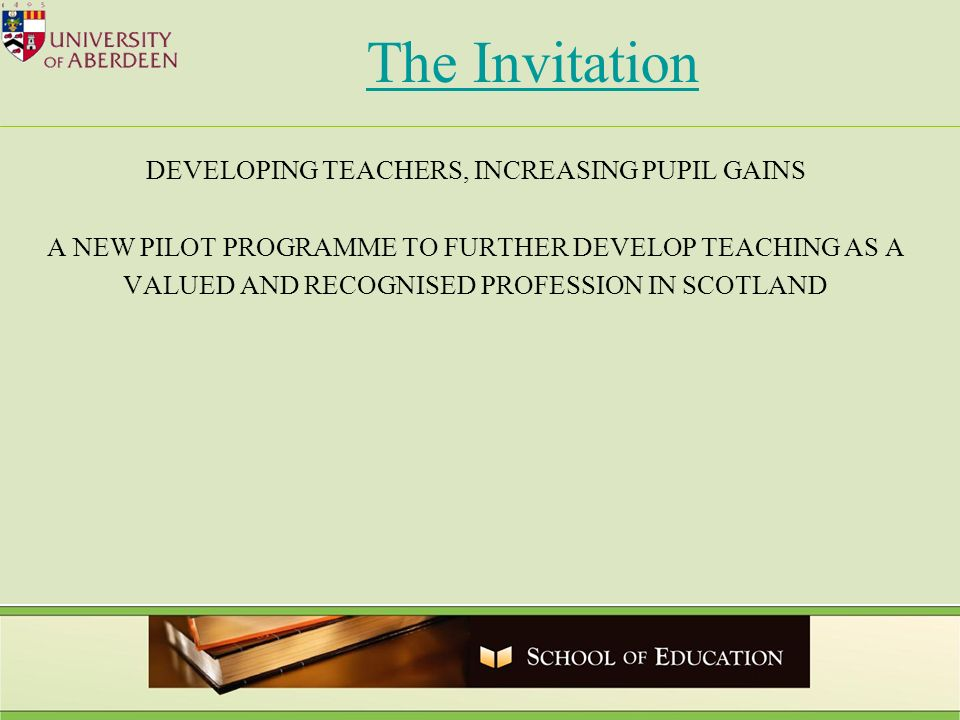 The Invitation DEVELOPING TEACHERS, INCREASING PUPIL GAINS A NEW PILOT PROGRAMME TO FURTHER DEVELOP TEACHING AS A VALUED AND RECOGNISED PROFESSION IN SCOTLAND