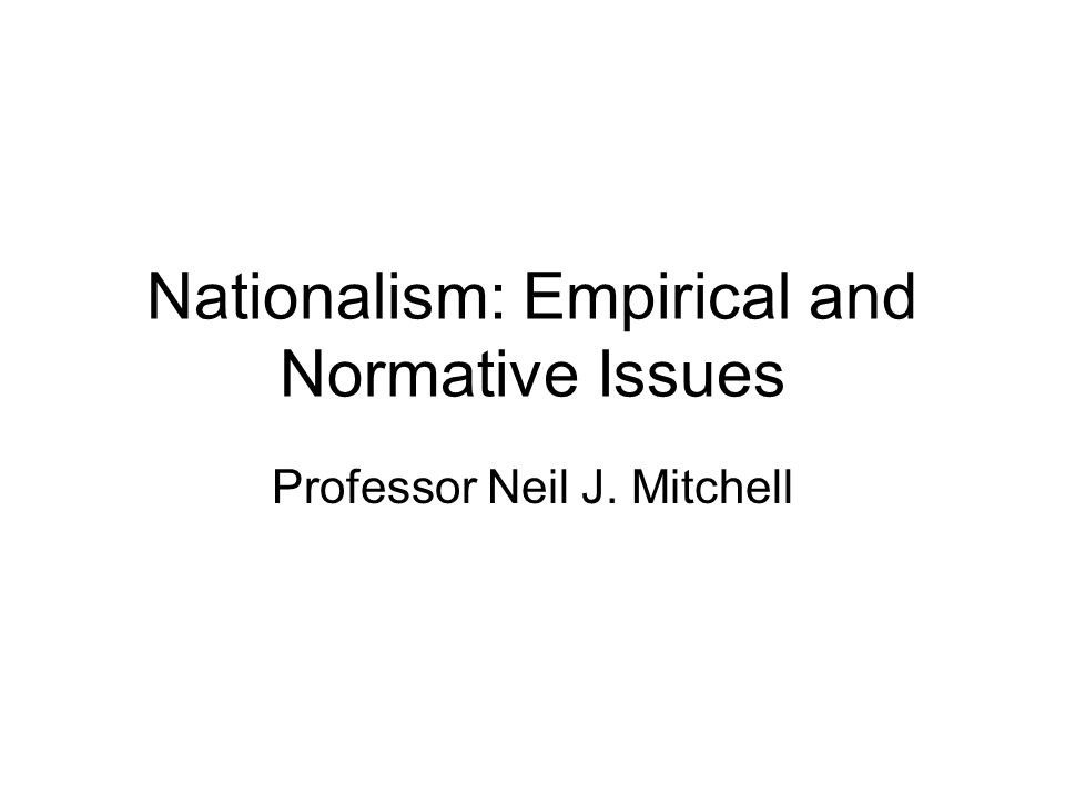 Nationalism: Empirical and Normative Issues Professor Neil J. Mitchell