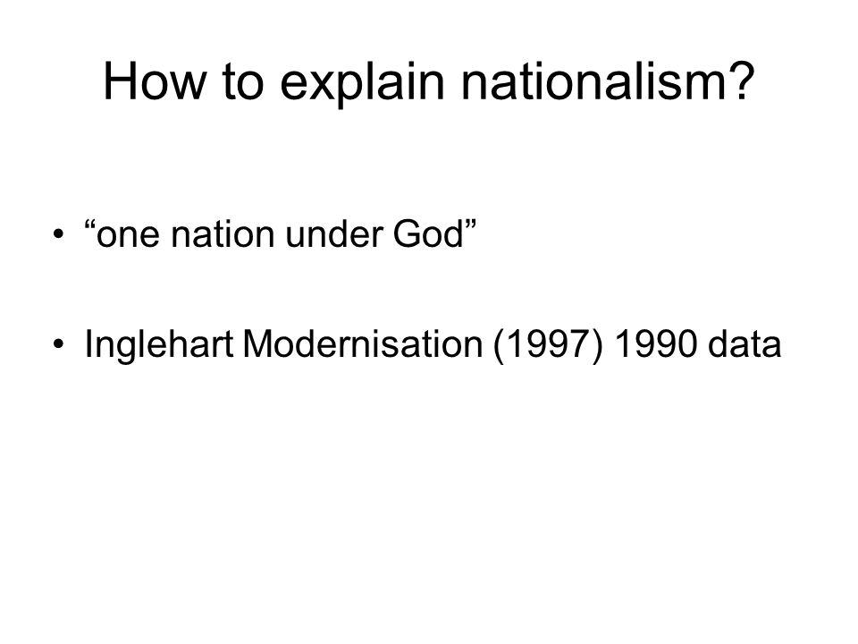 How to explain nationalism one nation under God Inglehart Modernisation (1997) 1990 data