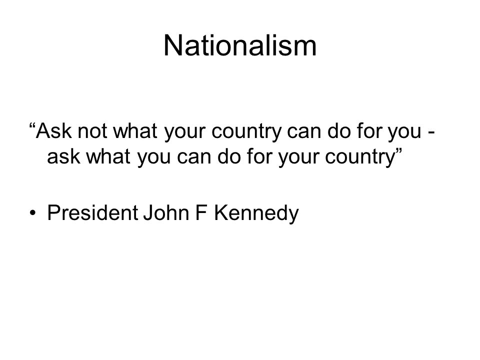Nationalism Ask not what your country can do for you - ask what you can do for your country President John F Kennedy