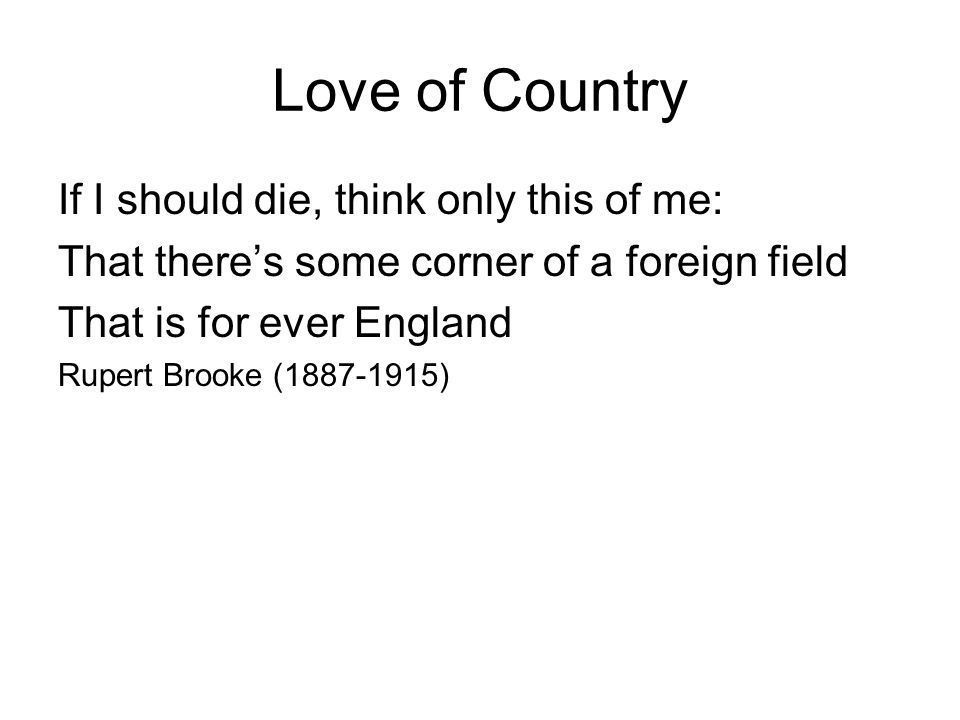 Love of Country If I should die, think only this of me: That theres some corner of a foreign field That is for ever England Rupert Brooke (1887-1915)