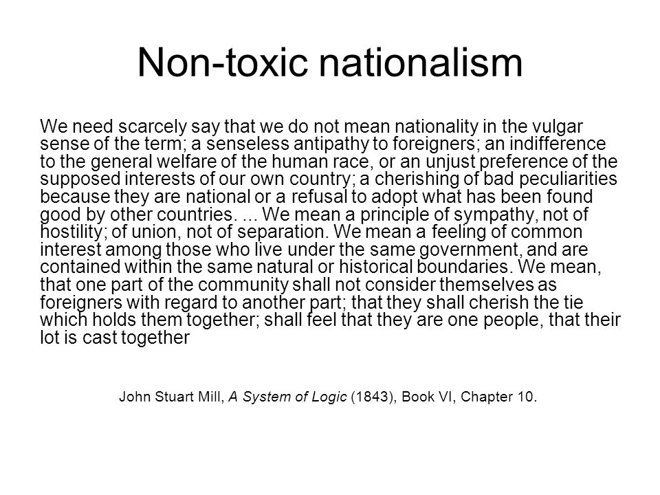 Non-toxic nationalism We need scarcely say that we do not mean nationality in the vulgar sense of the term; a senseless antipathy to foreigners; an indifference to the general welfare of the human race, or an unjust preference of the supposed interests of our own country; a cherishing of bad peculiarities because they are national or a refusal to adopt what has been found good by other countries....