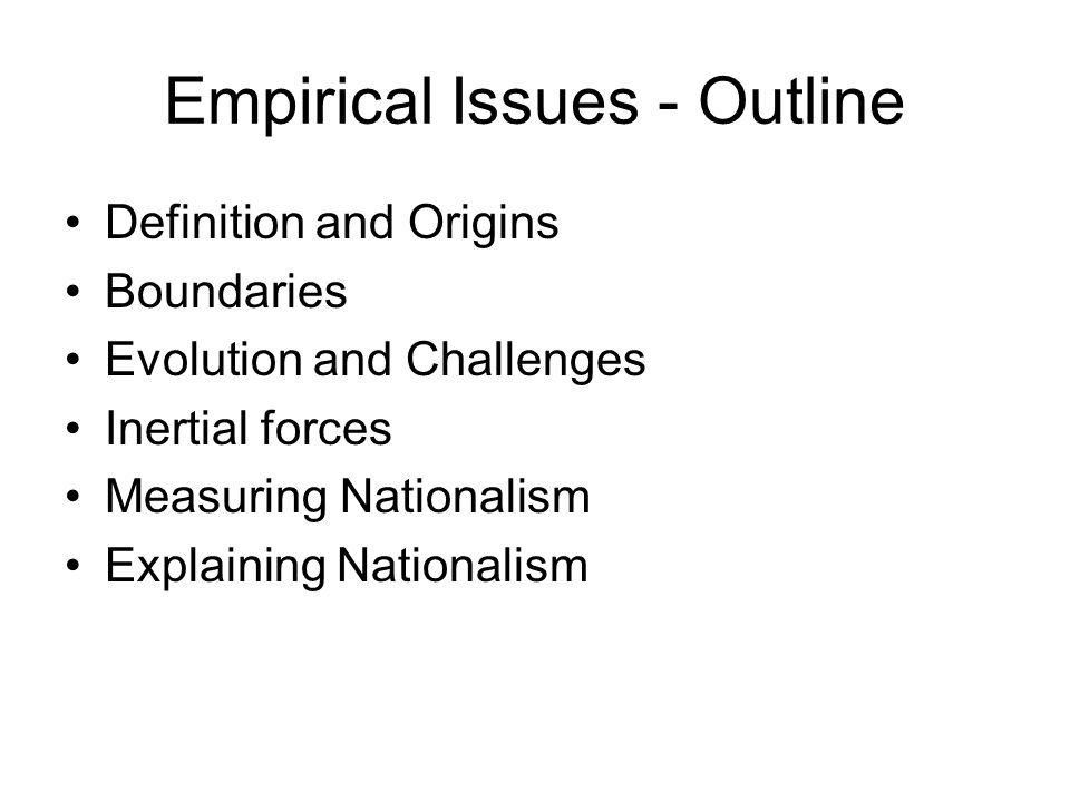 Empirical Issues - Outline Definition and Origins Boundaries Evolution and Challenges Inertial forces Measuring Nationalism Explaining Nationalism