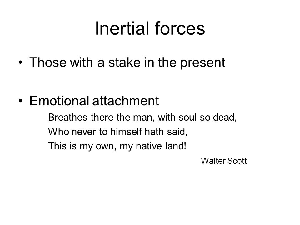 Inertial forces Those with a stake in the present Emotional attachment Breathes there the man, with soul so dead, Who never to himself hath said, This is my own, my native land.