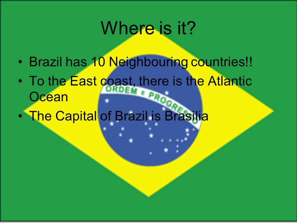 Where is it. Brazil has 10 Neighbouring countries!.