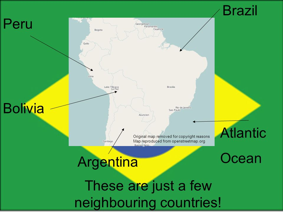 Brazil Atlantic Ocean Bolivia Peru These are just a few neighbouring countries.