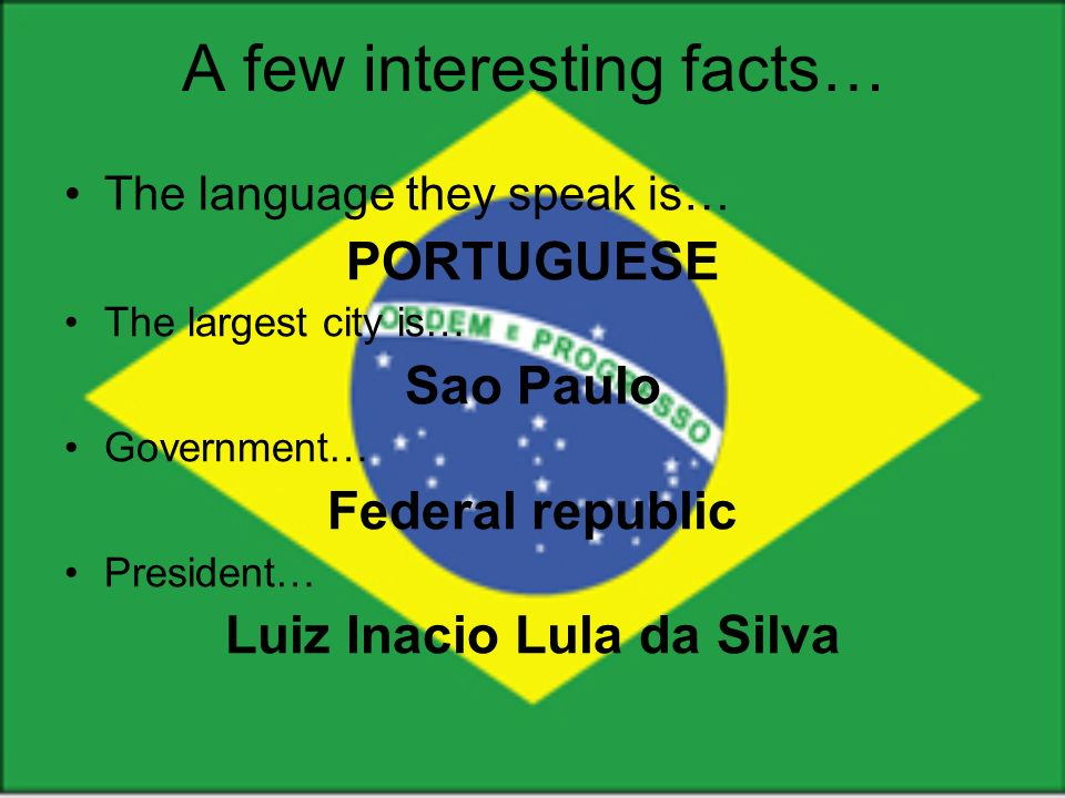 The language they speak is… PORTUGUESE The largest city is… Sao Paulo Government… Federal republic President… Luiz Inacio Lula da Silva A few interesting facts…