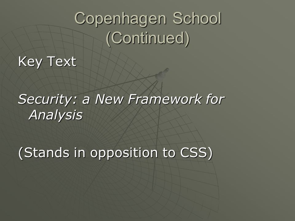 Copenhagen School (Continued) Key Text Security: a New Framework for Analysis (Stands in opposition to CSS)