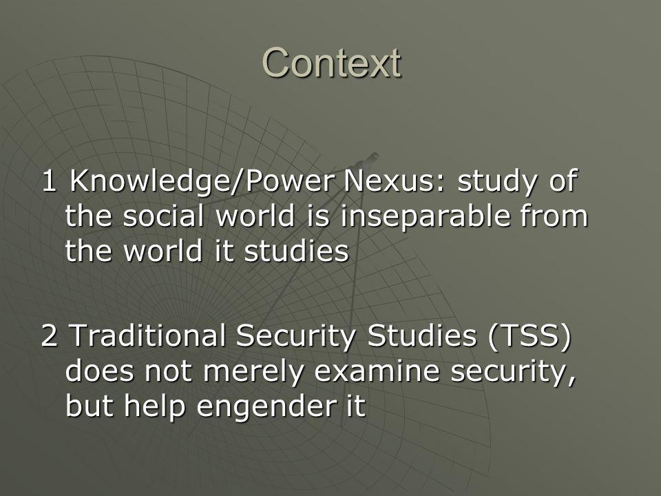 Context 1 Knowledge/Power Nexus: study of the social world is inseparable from the world it studies 2 Traditional Security Studies (TSS) does not merely examine security, but help engender it
