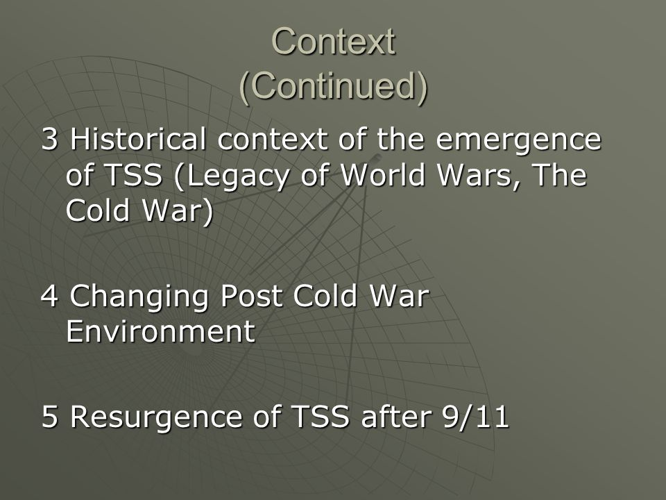 Context (Continued) 3 Historical context of the emergence of TSS (Legacy of World Wars, The Cold War) 4 Changing Post Cold War Environment 5 Resurgence of TSS after 9/11