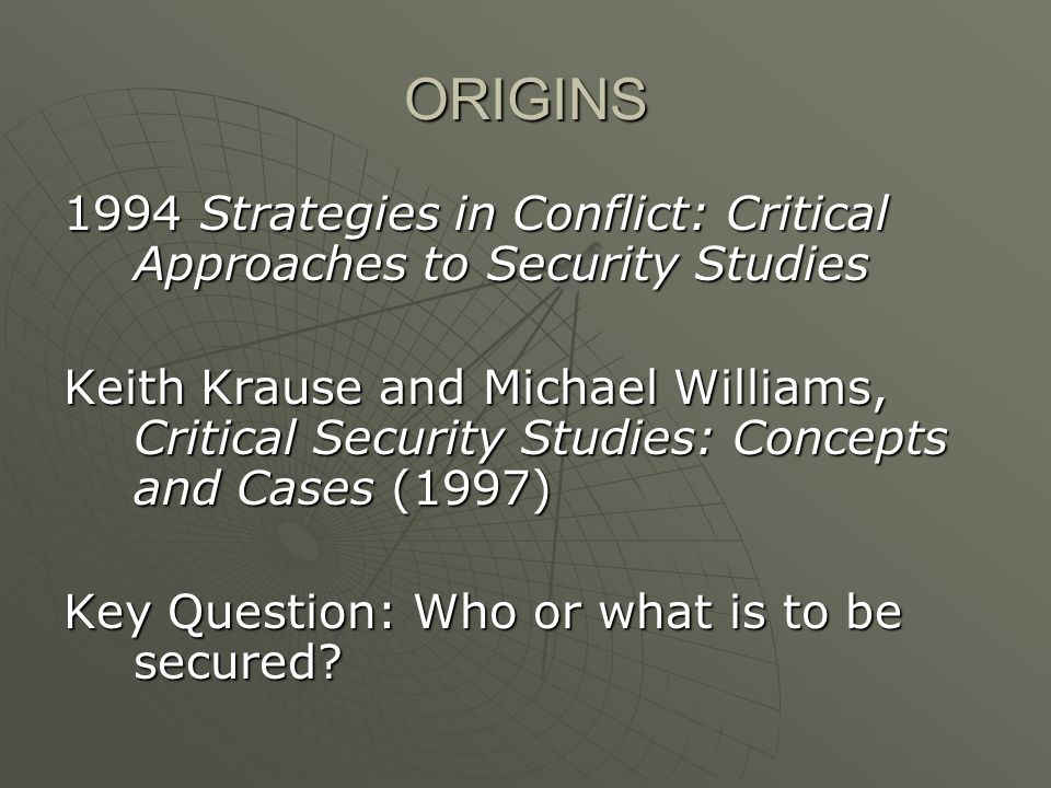 ORIGINS 1994 Strategies in Conflict: Critical Approaches to Security Studies Keith Krause and Michael Williams, Critical Security Studies: Concepts and Cases (1997) Key Question: Who or what is to be secured
