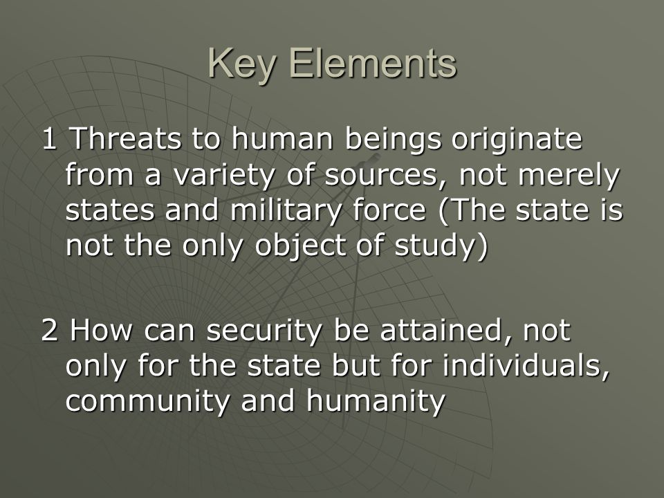 Key Elements 1 Threats to human beings originate from a variety of sources, not merely states and military force (The state is not the only object of study) 2 How can security be attained, not only for the state but for individuals, community and humanity