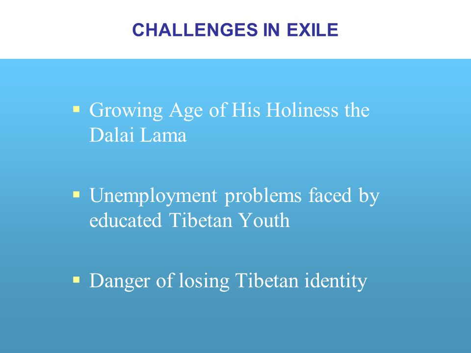 Growing Age of His Holiness the Dalai Lama Unemployment problems faced by educated Tibetan Youth Danger of losing Tibetan identity CHALLENGES IN EXILE