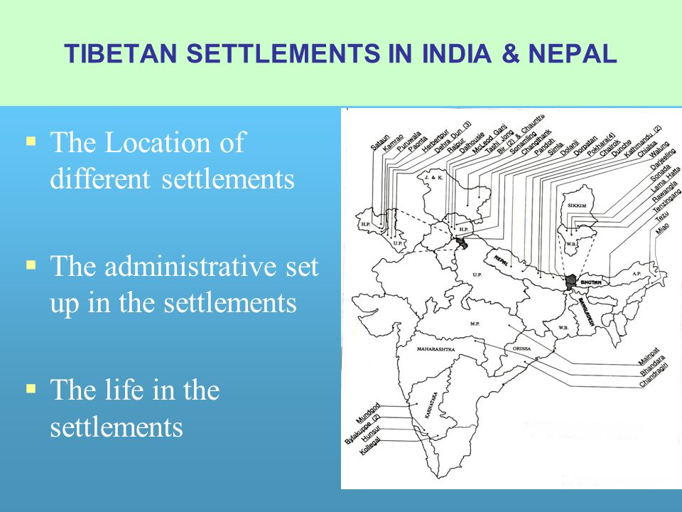 The Location of different settlements The administrative set up in the settlements The life in the settlements TIBETAN SETTLEMENTS IN INDIA & NEPAL