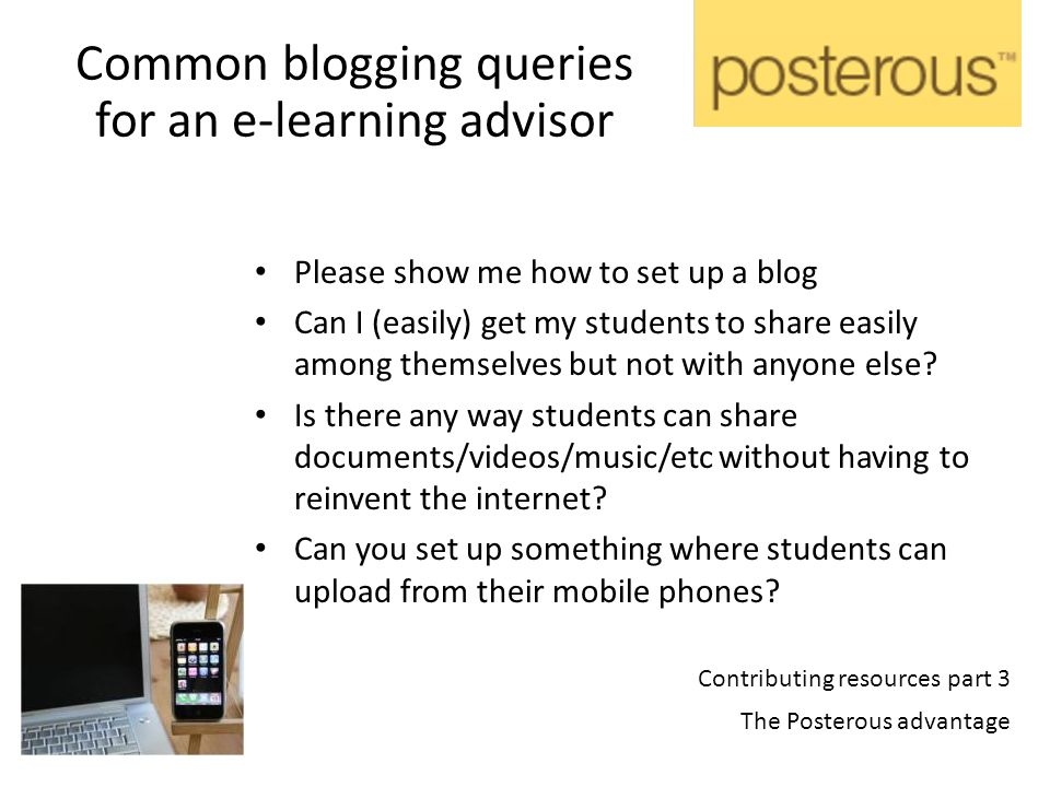 Contributing resources part 3 The Posterous advantage Common blogging queries for an e-learning advisor Please show me how to set up a blog Can I (easily) get my students to share easily among themselves but not with anyone else.