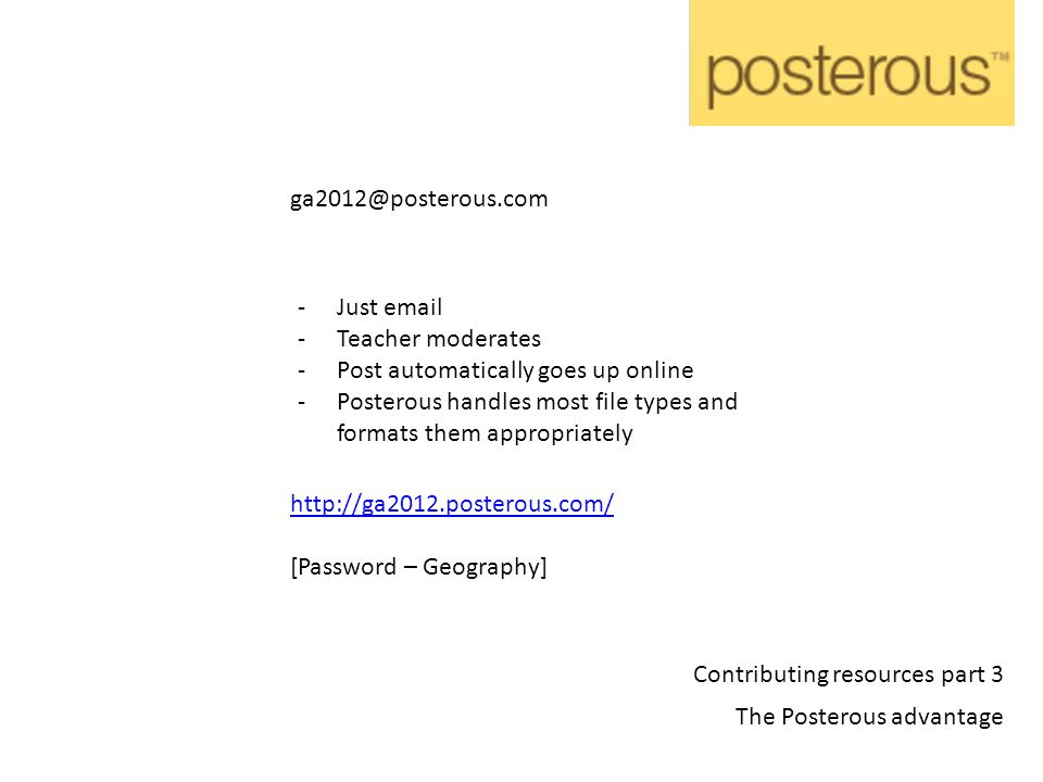 http://ga2012.posterous.com/ [Password – Geography] -Just email -Teacher moderates -Post automatically goes up online -Posterous handles most file types and formats them appropriately ga2012@posterous.com Contributing resources part 3 The Posterous advantage