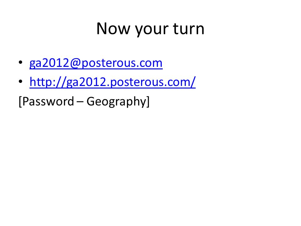 Now your turn ga2012@posterous.com http://ga2012.posterous.com/ [Password – Geography]