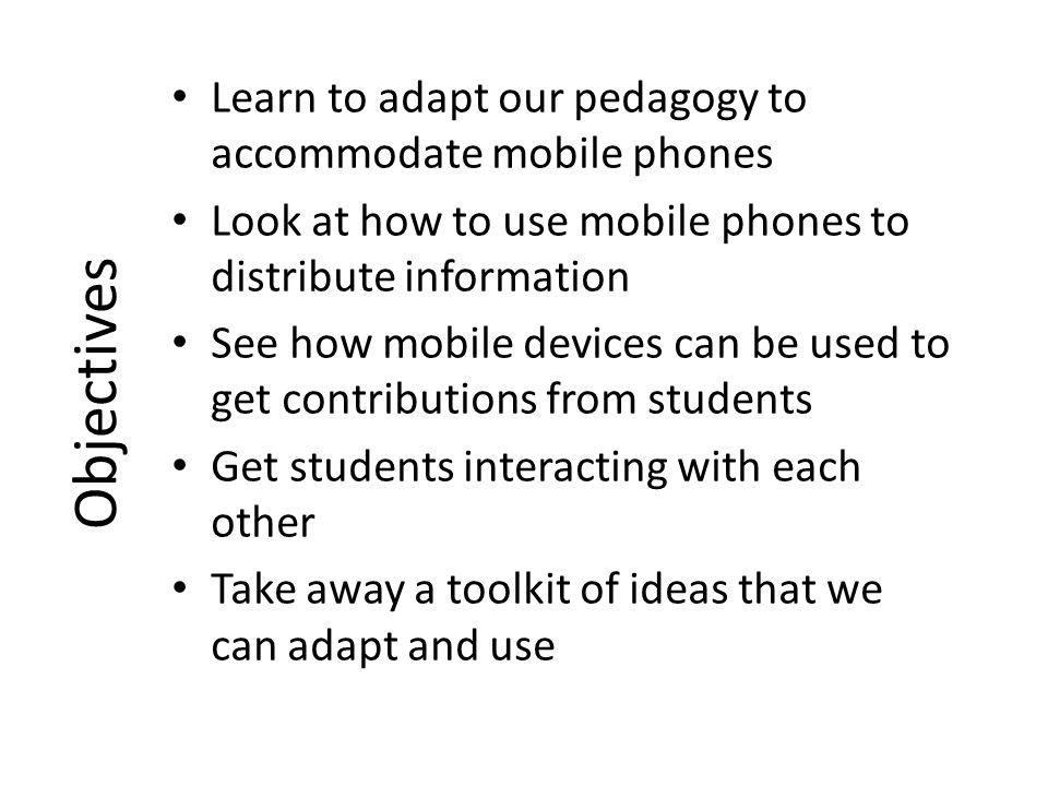 Objectives Learn to adapt our pedagogy to accommodate mobile phones Look at how to use mobile phones to distribute information See how mobile devices can be used to get contributions from students Get students interacting with each other Take away a toolkit of ideas that we can adapt and use