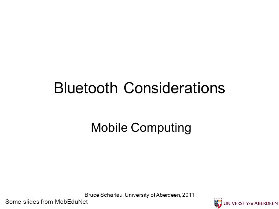 Bruce Scharlau, University of Aberdeen, 2011 Bluetooth Considerations Mobile Computing Some slides from MobEduNet