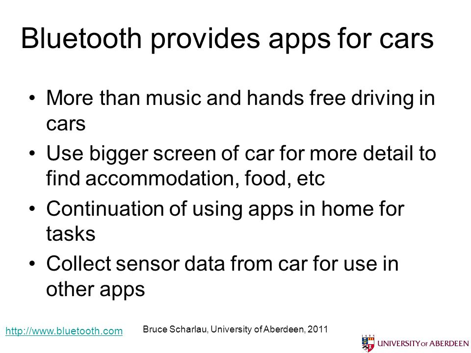 Bluetooth provides apps for cars More than music and hands free driving in cars Use bigger screen of car for more detail to find accommodation, food, etc Continuation of using apps in home for tasks Collect sensor data from car for use in other apps Bruce Scharlau, University of Aberdeen, 2011 http://www.bluetooth.com