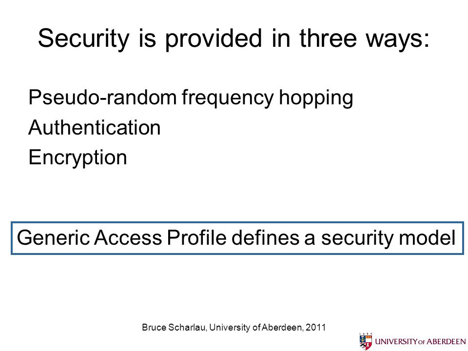 Bruce Scharlau, University of Aberdeen, 2011 Security is provided in three ways: Pseudo-random frequency hopping Authentication Encryption Generic Access Profile defines a security model