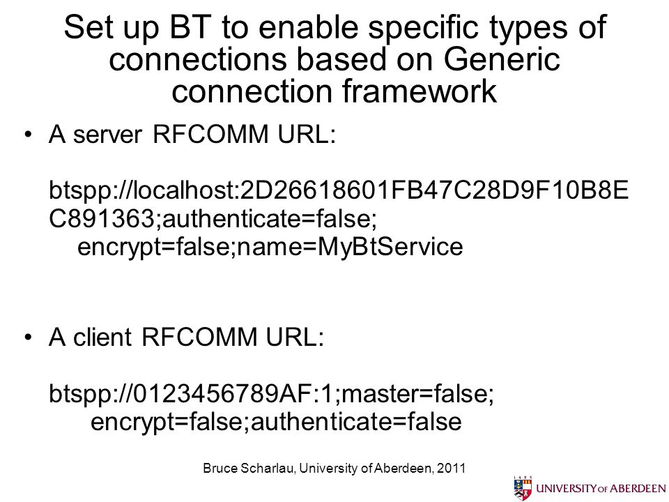Bruce Scharlau, University of Aberdeen, 2011 Set up BT to enable specific types of connections based on Generic connection framework A server RFCOMM URL: btspp://localhost:2D26618601FB47C28D9F10B8E C891363;authenticate=false; encrypt=false;name=MyBtService A client RFCOMM URL: btspp://0123456789AF:1;master=false; encrypt=false;authenticate=false