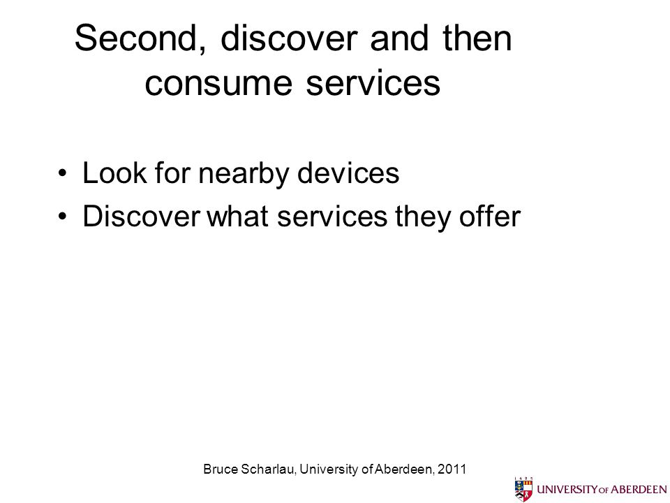 Bruce Scharlau, University of Aberdeen, 2011 Second, discover and then consume services Look for nearby devices Discover what services they offer