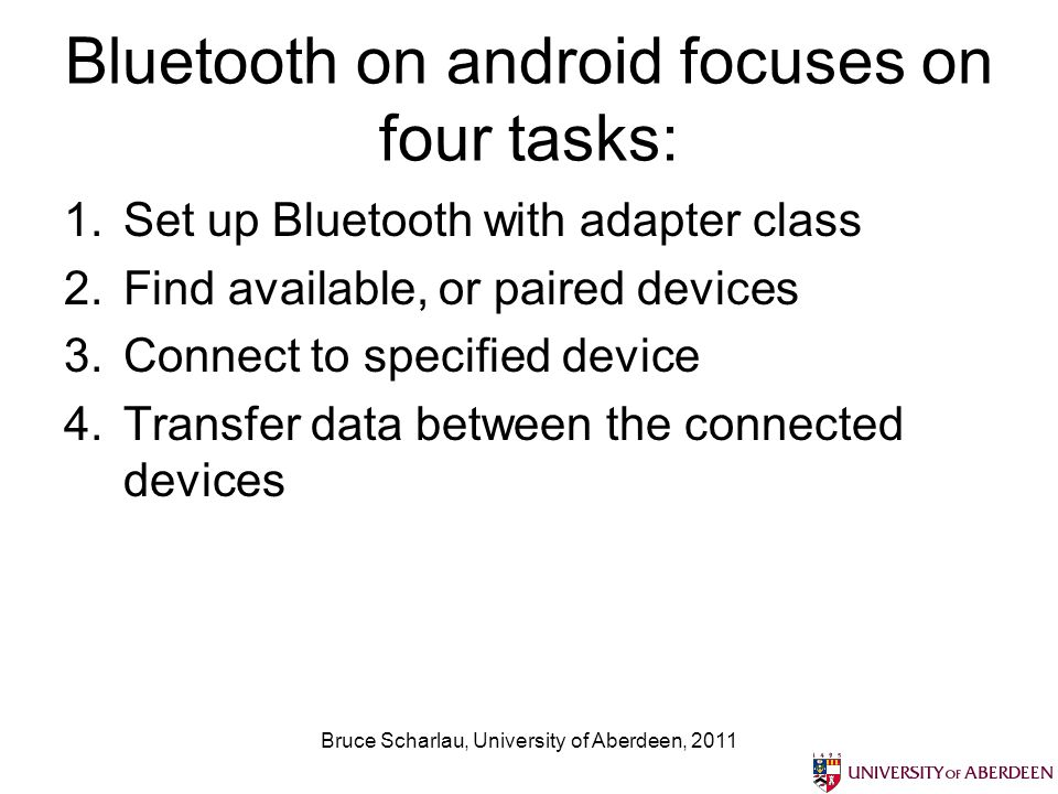 Bluetooth on android focuses on four tasks: 1.Set up Bluetooth with adapter class 2.Find available, or paired devices 3.Connect to specified device 4.Transfer data between the connected devices Bruce Scharlau, University of Aberdeen, 2011