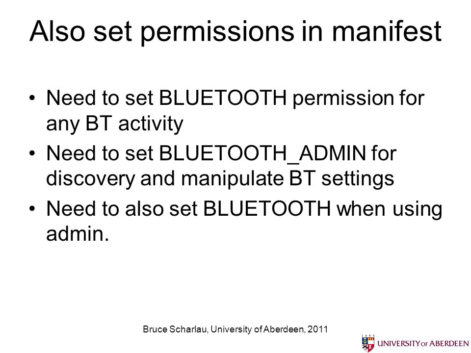 Also set permissions in manifest Need to set BLUETOOTH permission for any BT activity Need to set BLUETOOTH_ADMIN for discovery and manipulate BT settings Need to also set BLUETOOTH when using admin.