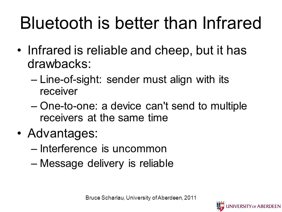 Bruce Scharlau, University of Aberdeen, 2011 Bluetooth is better than Infrared Infrared is reliable and cheep, but it has drawbacks: –Line-of-sight: sender must align with its receiver –One-to-one: a device can t send to multiple receivers at the same time Advantages: –Interference is uncommon –Message delivery is reliable