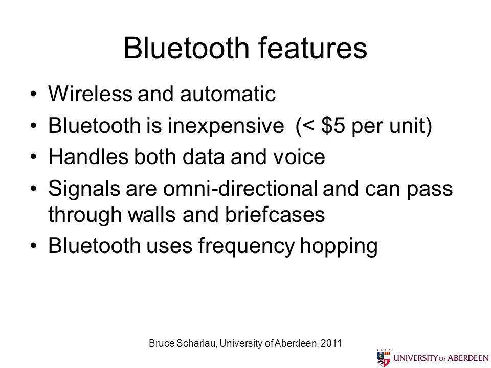 Bruce Scharlau, University of Aberdeen, 2011 Bluetooth features Wireless and automatic Bluetooth is inexpensive (< $5 per unit) Handles both data and voice Signals are omni-directional and can pass through walls and briefcases Bluetooth uses frequency hopping