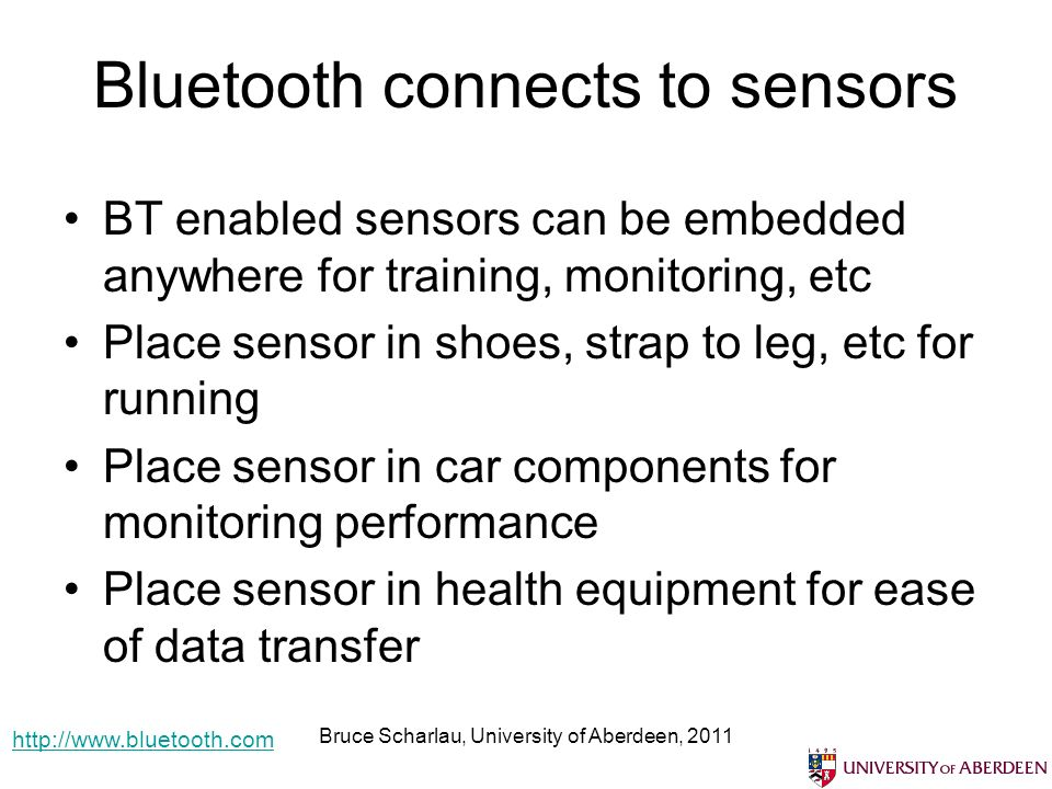 Bluetooth connects to sensors BT enabled sensors can be embedded anywhere for training, monitoring, etc Place sensor in shoes, strap to leg, etc for running Place sensor in car components for monitoring performance Place sensor in health equipment for ease of data transfer Bruce Scharlau, University of Aberdeen, 2011 http://www.bluetooth.com