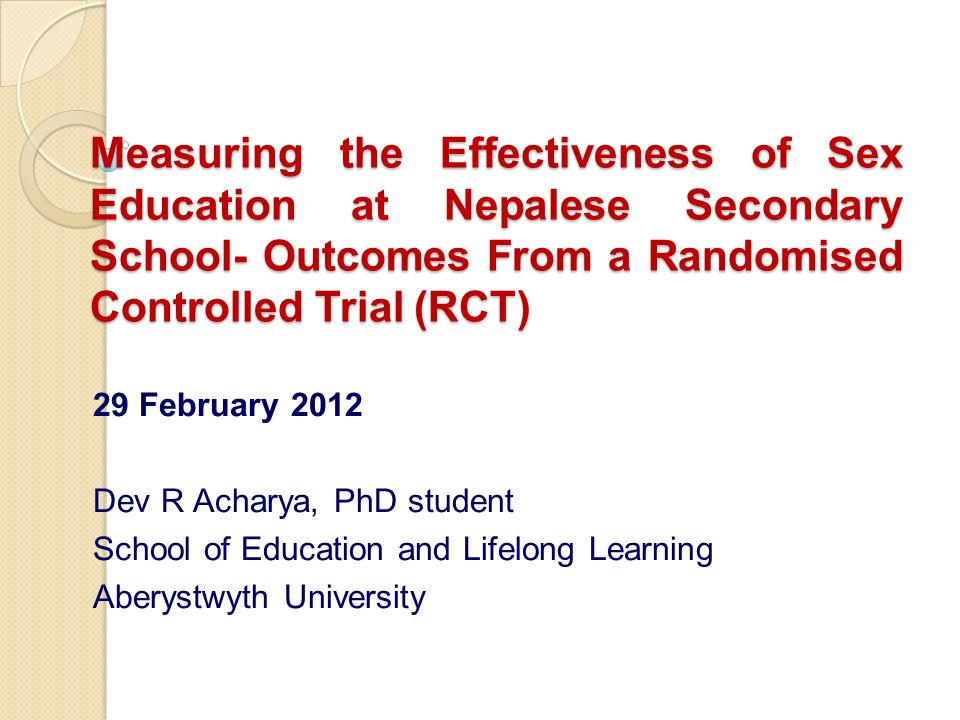 Measuring the Effectiveness of Sex Education at Nepalese Secondary School- Outcomes From a Randomised Controlled Trial (RCT) 29 February 2012 Dev R Acharya, PhD student School of Education and Lifelong Learning Aberystwyth University