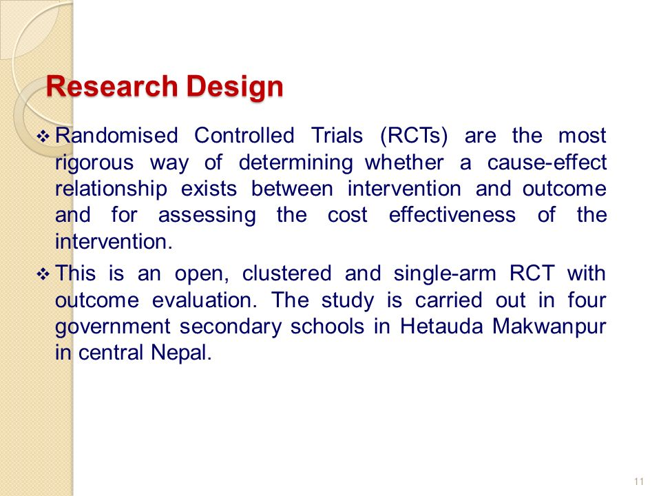 Randomised Controlled Trials (RCTs) are the most rigorous way of determining whether a cause-effect relationship exists between intervention and outcome and for assessing the cost effectiveness of the intervention.