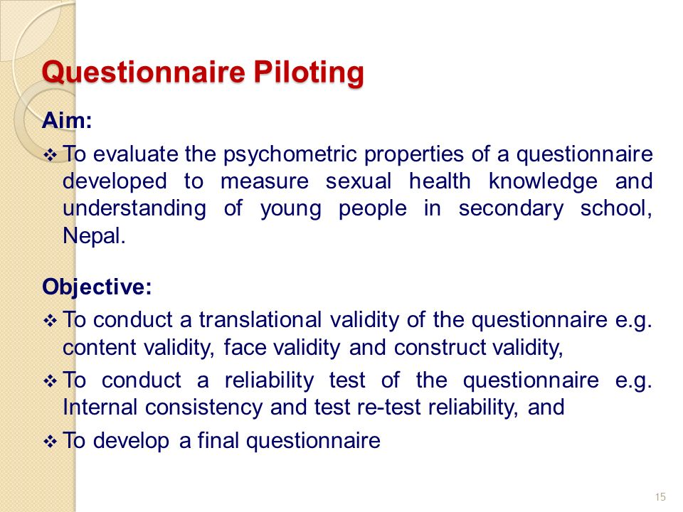15 Questionnaire Piloting Aim: To evaluate the psychometric properties of a questionnaire developed to measure sexual health knowledge and understanding of young people in secondary school, Nepal.