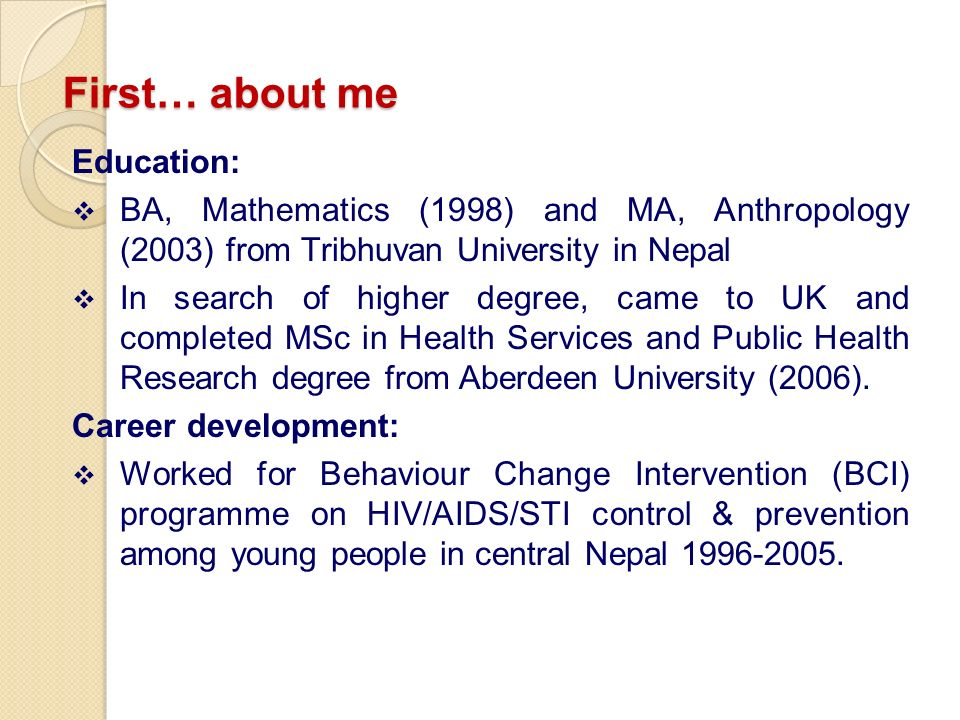 First… about me Education: BA, Mathematics (1998) and MA, Anthropology (2003) from Tribhuvan University in Nepal In search of higher degree, came to UK and completed MSc in Health Services and Public Health Research degree from Aberdeen University (2006).
